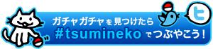 ガチャ見つけたらハッシュタグ「#tsumineko」でつぶやいてね